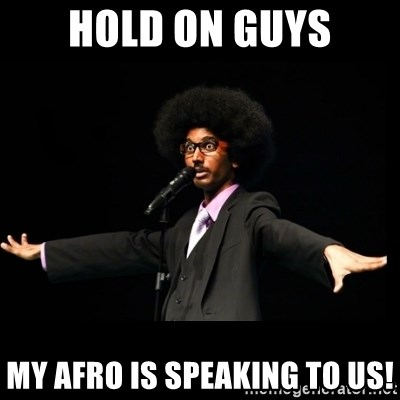AFRO Knows - hold on guys my afro is speaking to us!