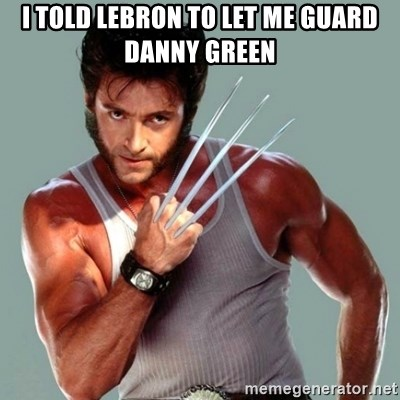 Wolverine - I told lebron to let me guard danny green