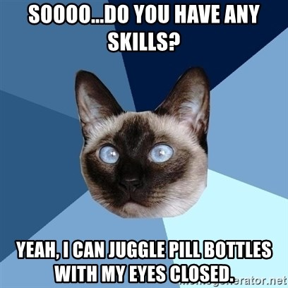 Chronic Illness Cat - Soooo...do you have any skills? Yeah, I can juggle pill bottles with my eyes closed.