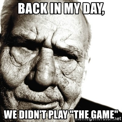 "Back In My Day - Back in my day, We didn't play ""The Game"""