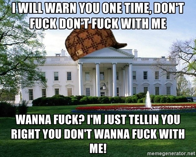 scumbag whitehouse - I WILL WARN YOU ONE TIME, DON'T FUCK DON'T FUCK WITH ME WANNA FUCK? I'M JUST TELLIN YOU RIGHT YOU DON'T WANNA FUCK WITH ME!