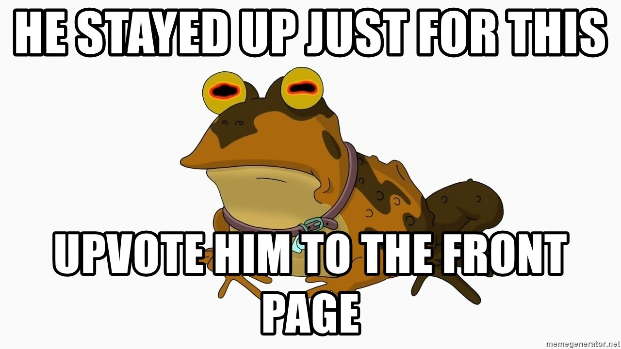 hypnotoad - He stayed up just for this upvote him to the front page