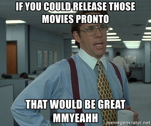 Bill Lumbergh - if you could release those movies pronto that would be great mmyeahh
