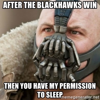 Bane - After the Blackhawks win Then you have my permission to sleep
