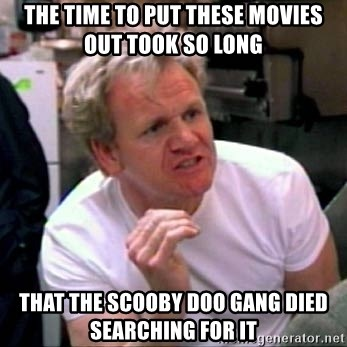 Gordon Ramsay - the time to put these movies out took so long that the scooby doo gang died searching for it