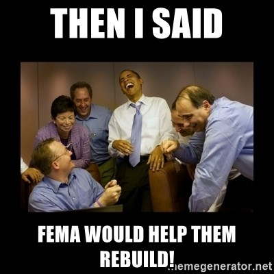 obama laughing  - Then I said FEMA would help them rebuild!