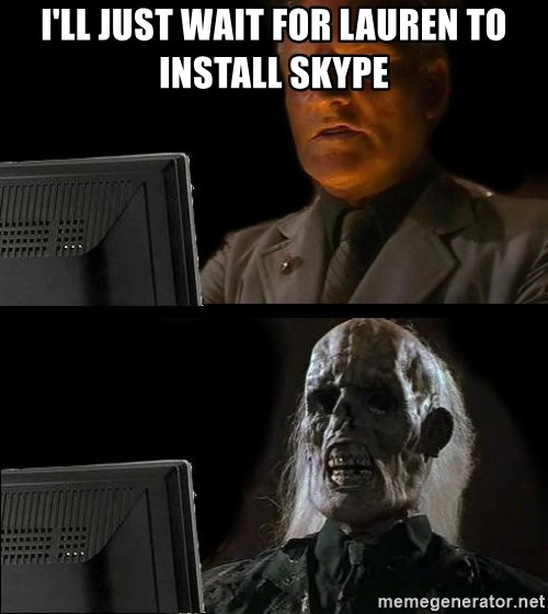 Waiting For - I'll just wait for Lauren to install Skype