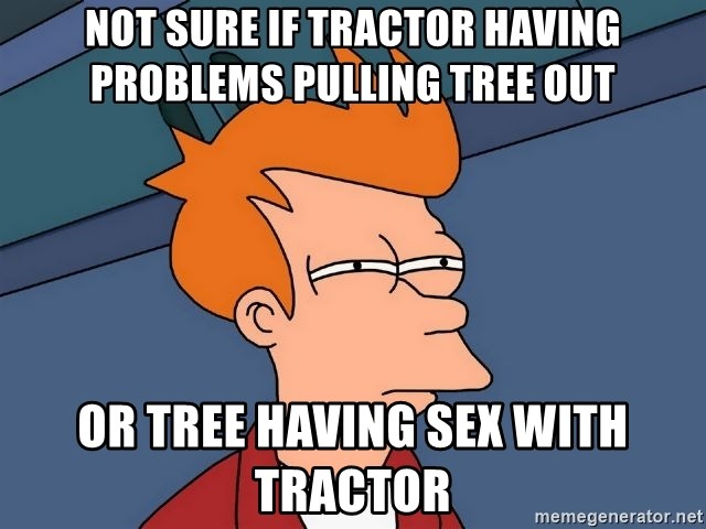 Futurama Fry - Not sure if tractor having problems pulling tree out or tree having sex with tractor