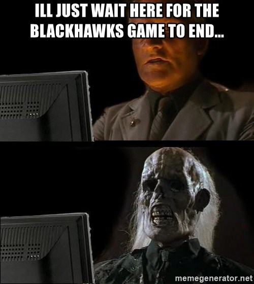 Waiting For - Ill just wait here for the Blackhawks game to end...