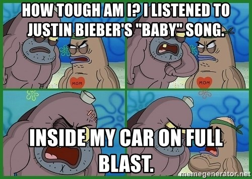"How tough are you - How tough am I? I listened to Justin Bieber's ""Baby"" Song. Inside my car on full blast."