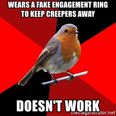 Retail Robin - wears a fake engagement ring     to keep creepers away doesn't work