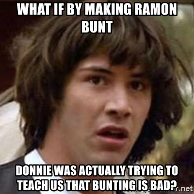 Conspiracy Keanu - What if by making Ramon bunt Donnie was actually trying to teach us that bunting is bad?