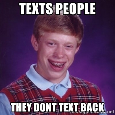 Bad Luck Brian - TEXTS PEOPLE THEY DONT TEXT BACK