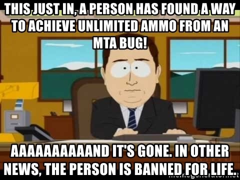 south park aand it's gone - This just in, a person has found a way to achieve unlimited ammo from an MTA bug! AAAAAAAAAAnd it's gone. In other news, the person is banned for life.