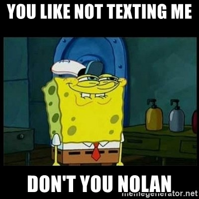 Don't you, Squidward? - YOU LIKE NOT TEXTING ME  DON'T YOU NOLAN