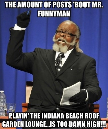 Jimmy Mcmillan - The amount of posts 'bout Mr. Funnyman playin' the Indiana Beach Roof Garden Lounge...is too damn high!!!