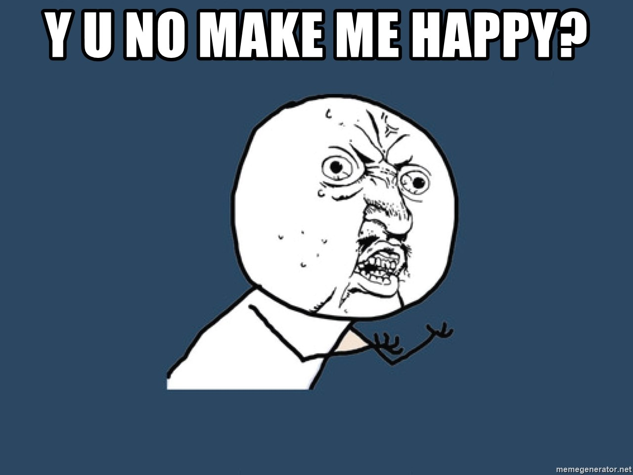 Y U No - y u no make me happy?