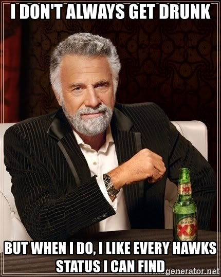 The Most Interesting Man In The World - I Don't Always Get Drunk But when I do, I like every Hawks status I can find