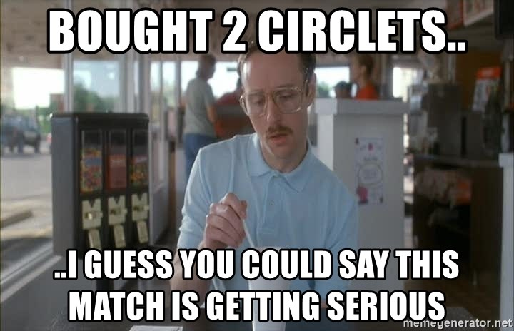 so i guess you could say things are getting pretty serious - Bought 2 Circlets.. ..I guess you could say this match is getting serious