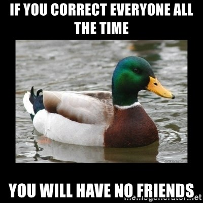 advice mallard - if you correct everyone all the time you will have no friends