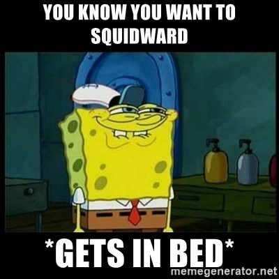 Don't you, Squidward? - YOU KNOW YOU WANT TO SQUIDWARD *GETS IN BED*