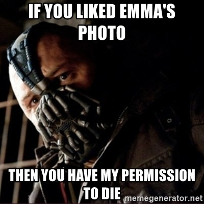 Bane Permission to Die - IF YOU LIKED EMMA'S PHOTO  THEN YOU HAVE MY PERMISSION TO DIE