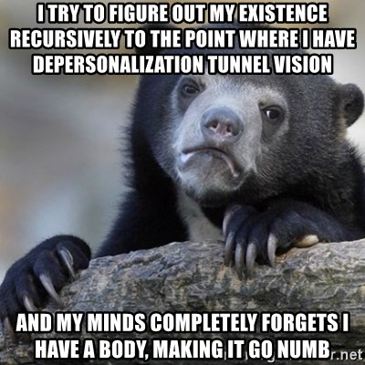 Confession Bear - I try to figure out my existence recursively to the point where I have depersonalization tunnel vision and my minds completely forgets i have a body, making it go numb