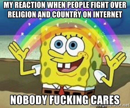 Spongebob - my reaction when people fight over religion and country on internet NOBODY FUCKING CARES
