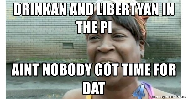 Xbox one aint nobody got time for that shit. - drinkan and libertyan in the PI aint nobody got time for dat