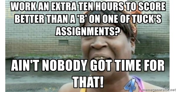 Xbox one aint nobody got time for that shit. - work an extra ten hours to score better than a 'b' on one of tuck's assignments? ain't nobody got time for that!