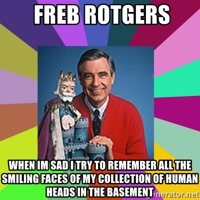 mr rogers  -  Freb rotgers  When im sad i try to remember all the smiling faces of my collection of human heads in the basement