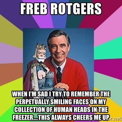 mr rogers  - Freb Rotgers When I'm sad I try to remember the Perpetually smiling faces on my collection of human heads in the freezer….this always cheers me up