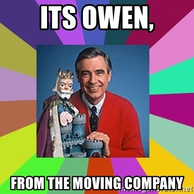 mr rogers  - Its owen, from the moving company