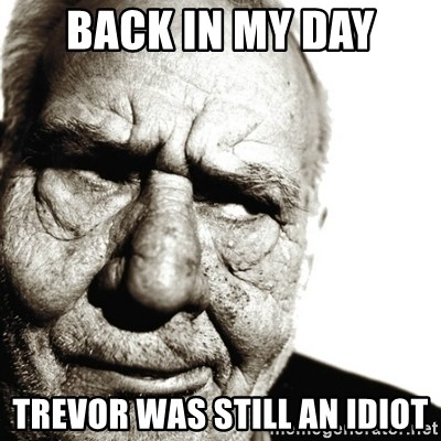 Back In My Day - BACK IN MY DAY Trevor was still an idiot