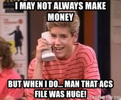 Zach Morris - I may not always make money But when i do... Man that ACS File was HUGE!