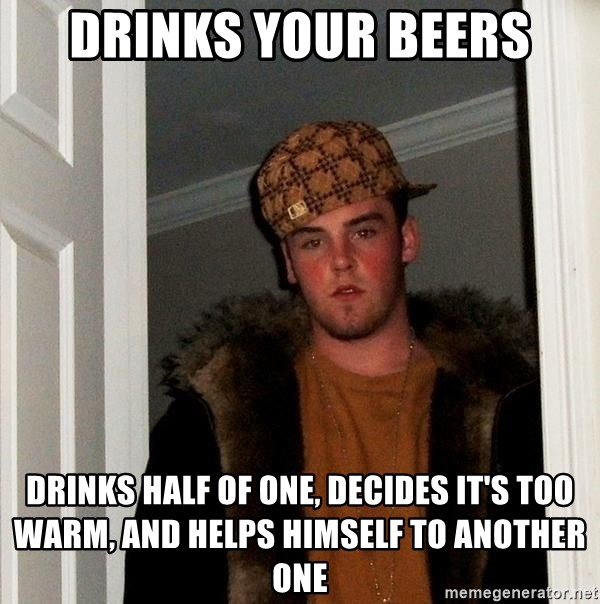 Scumbag Steve - Drinks your beers Drinks half of one, decides it's too warm, and helps himself to another one