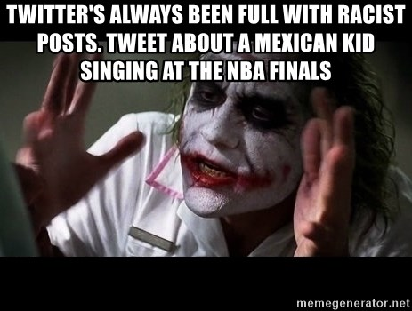 joker mind loss - Twitter's always been full with racist posts. Tweet about a mexican kid singing at the NBA finals