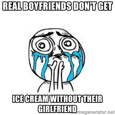 Crying face - REAL BOYFRIENDS DON'T GET  ICE CREAM WITHOUT THEIR GIRLFRIEND