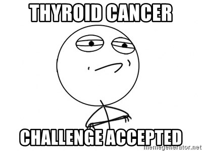Challenge Accepted - Thyroid cancer Challenge Accepted