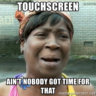 Ain't Nobody got time fo that - touchscreen ain't nobody got time for that