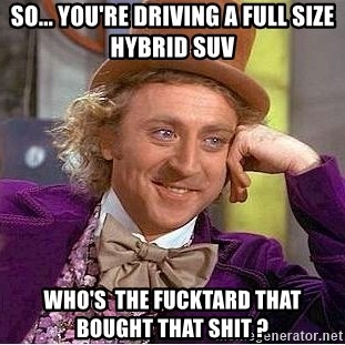 Willy Wonka - So... You're driving a full size HYBRID SUV Who's  the fucktard that bought that shit ?