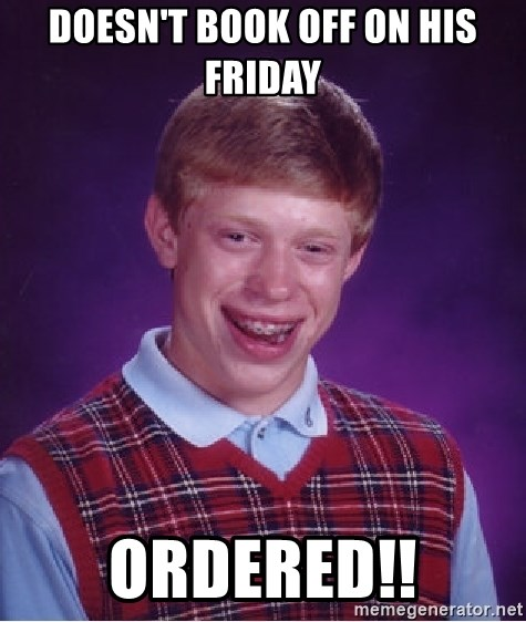 Bad Luck Brian - Doesn't book off on his friday ordered!!