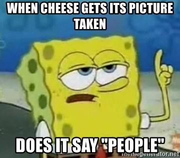 """Tough Spongebob - WHEN CHEESE GETS ITS PICTURE TAKEN DOES IT SAY """"PEOPLE"""""""