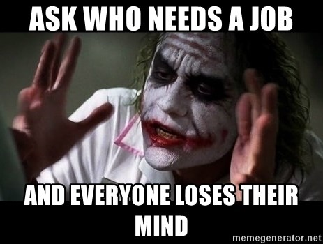 joker mind loss - Ask who needs a job and everyone loses their mind