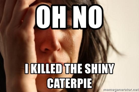 First World Problems - oh no i killed the shiny caterpie