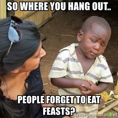 Skeptical 3rd World Kid - So where you hang out.. people forget to eat feasts?