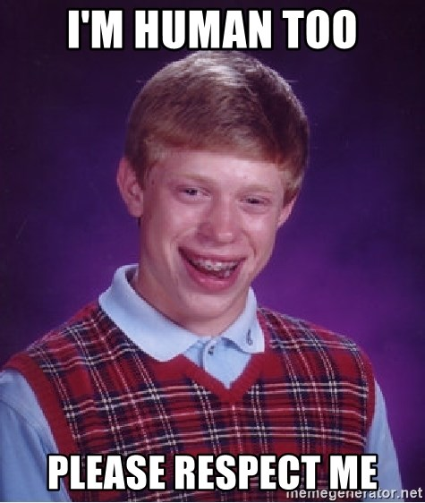 Bad Luck Brian - I'm human too Please respect me