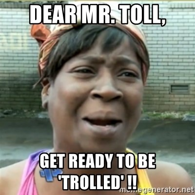 Ain't Nobody got time fo that - Dear MR. Toll, Get ready to be 'Trolled' !!