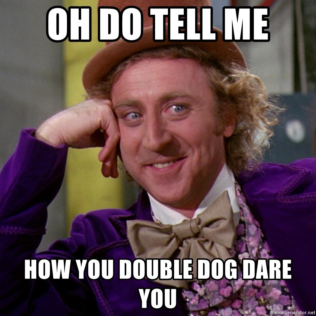 Willy Wonka - Oh do tell me  How you double dog dare you