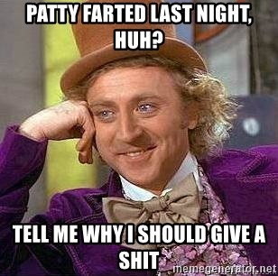 Willy Wonka - PATTY FARTED LAST NIGHT, HUH? TELL ME WHY I SHOULD GIVE A SHIT